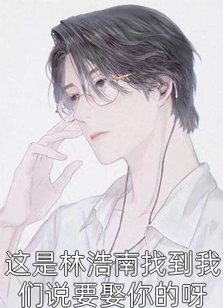 这是林浩南找到我们说要娶你的呀小说