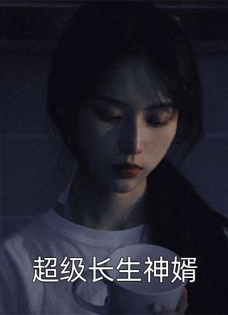 超级长生神婿小说